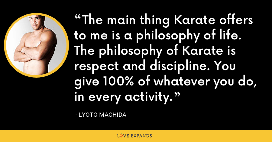 The main thing Karate offers to me is a philosophy of life. The philosophy of Karate is respect and discipline. You give 100% of whatever you do, in every activity. - Lyoto Machida
