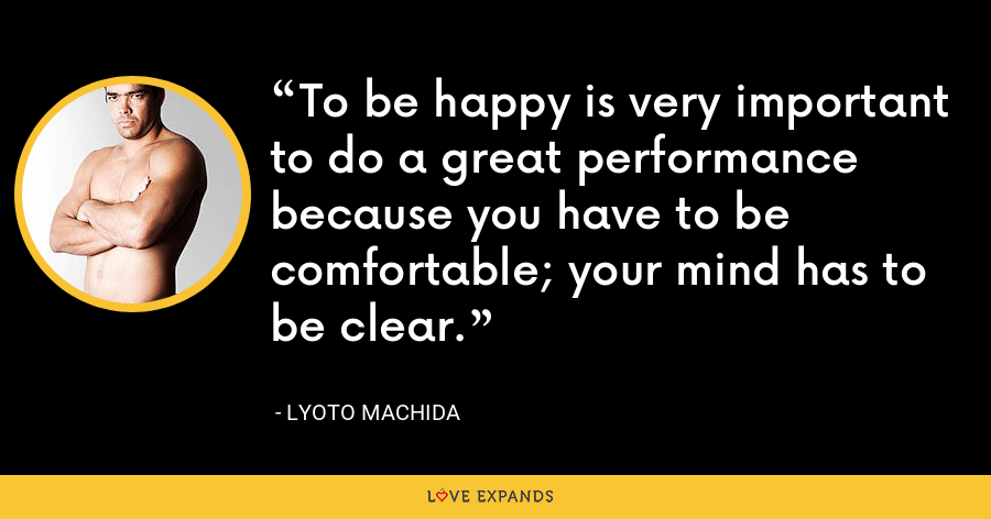 To be happy is very important to do a great performance because you have to be comfortable; your mind has to be clear. - Lyoto Machida