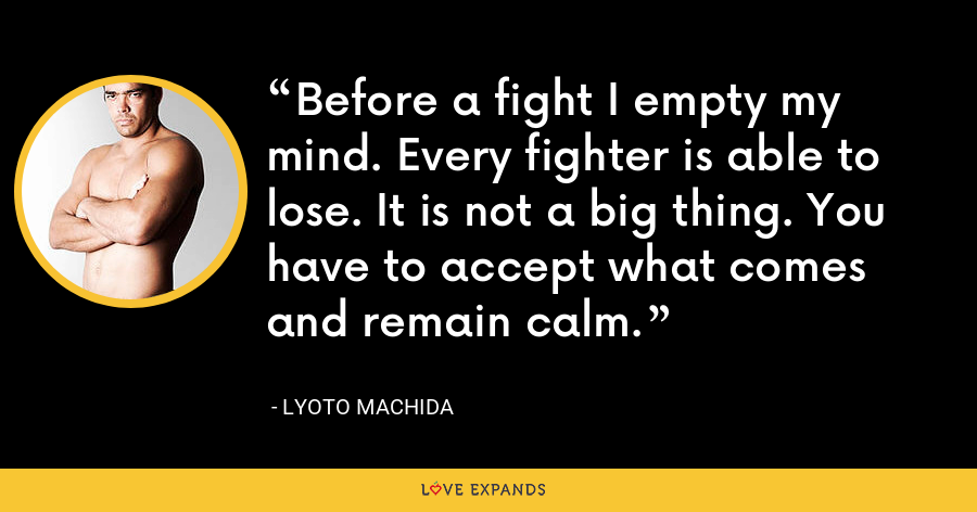 Before a fight I empty my mind. Every fighter is able to lose. It is not a big thing. You have to accept what comes and remain calm. - Lyoto Machida