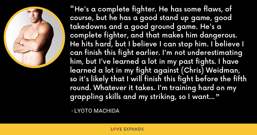 He's a complete fighter. He has some flaws, of course, but he has a good stand up game, good takedowns and a good ground game. He's a complete fighter, and that makes him dangerous. He hits hard, but I believe I can stop him. I believe I can finish this fight earlier. I'm not underestimating him, but I've learned a lot in my past fights. I have learned a lot in my fight against (Chris) Weidman, so it's likely that I will finish this fight before the fifth round. Whatever it takes. I'm training hard on my grappling skills and my striking, so I want to finish him with a knockout or a submission. - Lyoto Machida