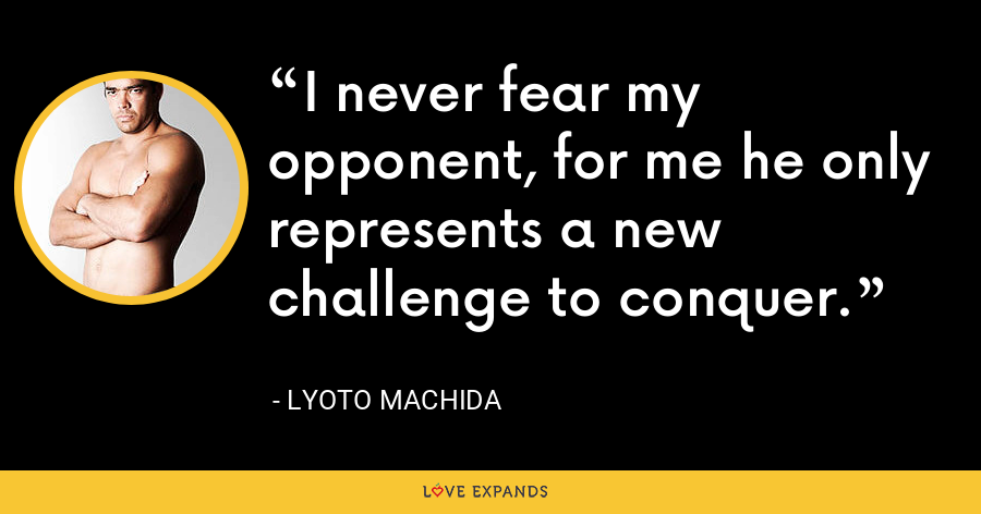 I never fear my opponent, for me he only represents a new challenge to conquer. - Lyoto Machida