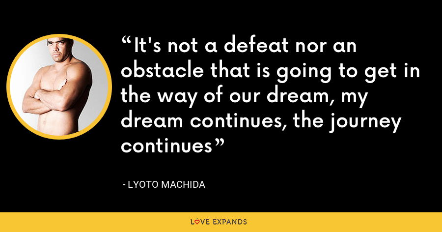It's not a defeat nor an obstacle that is going to get in the way of our dream, my dream continues, the journey continues - Lyoto Machida