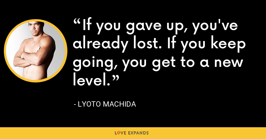 If you gave up, you've already lost. If you keep going, you get to a new level. - Lyoto Machida