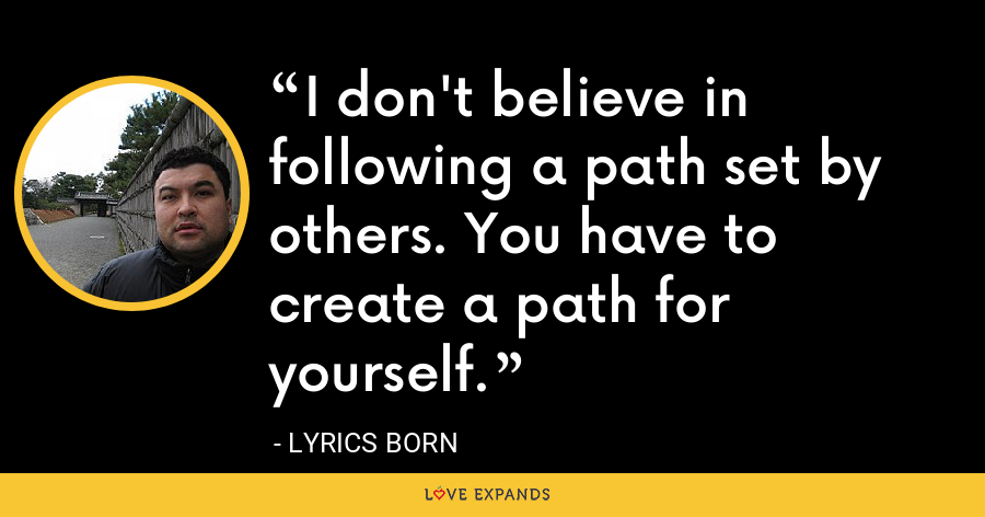 I don't believe in following a path set by others. You have to create a path for yourself. - Lyrics Born