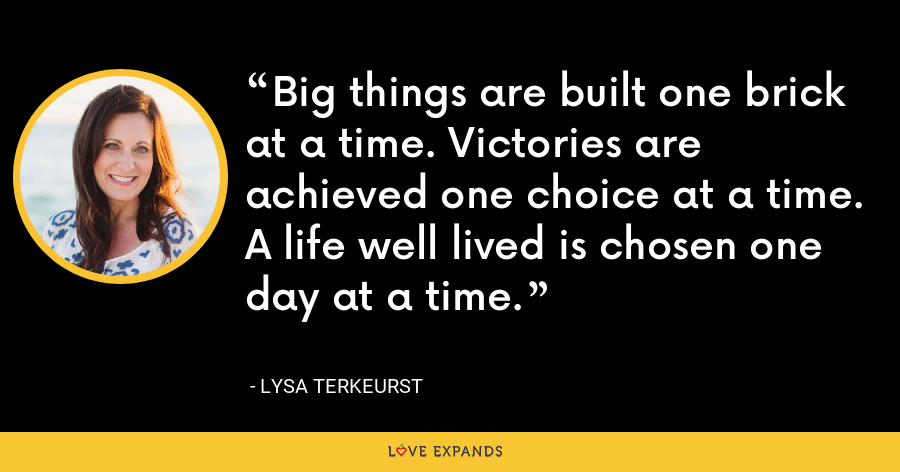 Big things are built one brick at a time. Victories are achieved one choice at a time. A life well lived is chosen one day at a time. - Lysa TerKeurst