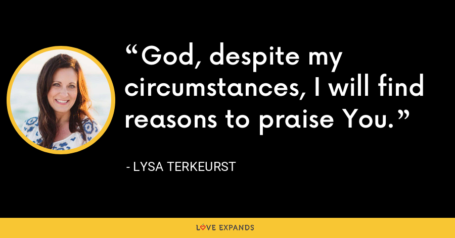 God, despite my circumstances, I will find reasons to praise You. - Lysa TerKeurst