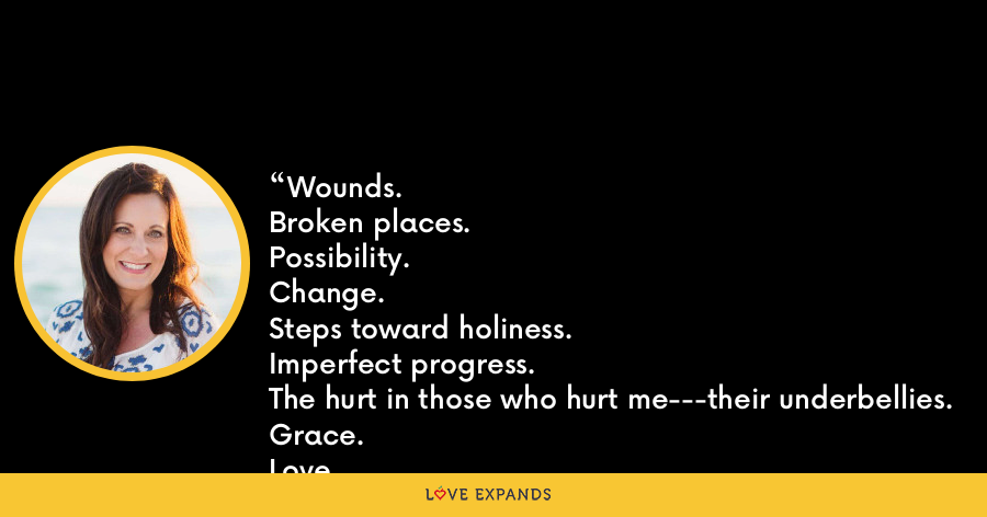 Wounds. Broken places.Possibility.Change.Steps toward holiness.Imperfect progress.The hurt in those who hurt me---their underbellies.Grace.Love.Me looking alot more like Jesus than I did before.And to discover through all this seeing---being unglued isn't all that bad. - Lysa TerKeurst