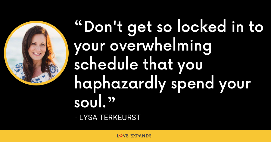Don't get so locked in to your overwhelming schedule that you haphazardly spend your soul. - Lysa TerKeurst