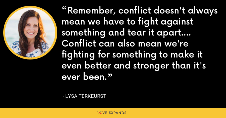 Remember, conflict doesn't always mean we have to fight against something and tear it apart.... Conflict can also mean we're fighting for something to make it even better and stronger than it's ever been. - Lysa TerKeurst