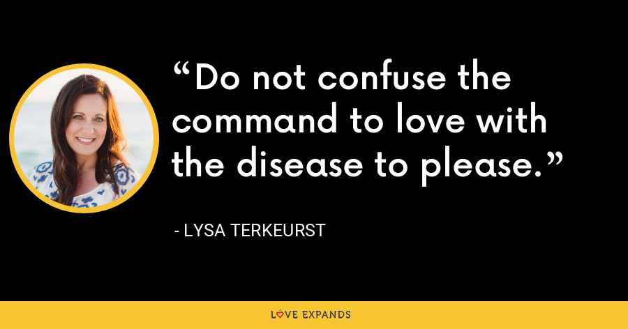 Do not confuse the command to love with the disease to please. - Lysa TerKeurst