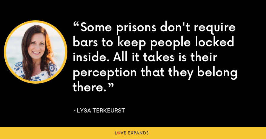 Some prisons don't require bars to keep people locked inside. All it takes is their perception that they belong there. - Lysa TerKeurst