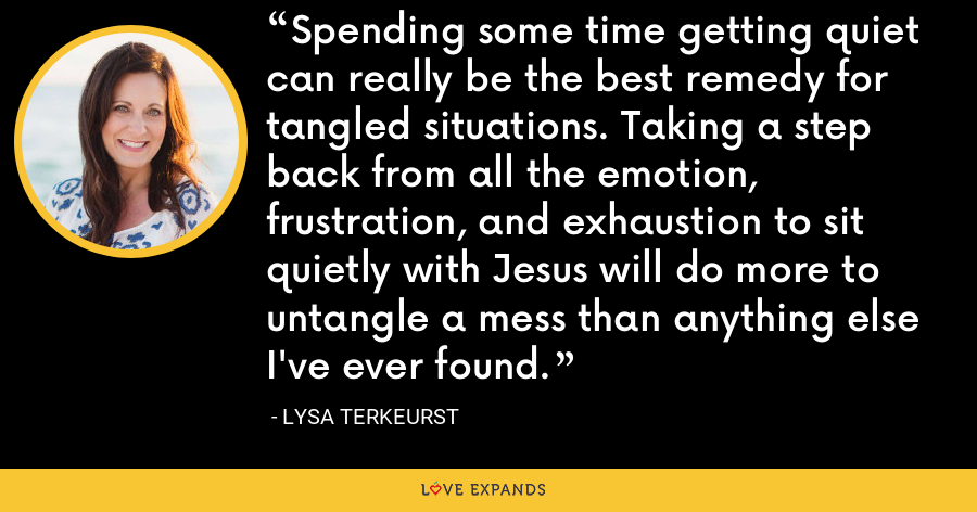 Spending some time getting quiet can really be the best remedy for tangled situations. Taking a step back from all the emotion, frustration, and exhaustion to sit quietly with Jesus will do more to untangle a mess than anything else I've ever found. - Lysa TerKeurst