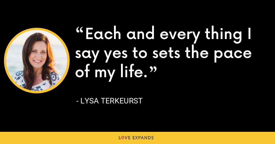 Each and every thing I say yes to sets the pace of my life. - Lysa TerKeurst