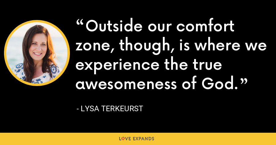 Outside our comfort zone, though, is where we experience the true awesomeness of God. - Lysa TerKeurst