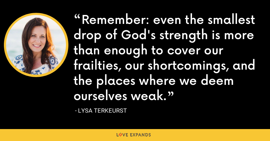 Remember: even the smallest drop of God's strength is more than enough to cover our frailties, our shortcomings, and the places where we deem ourselves weak. - Lysa TerKeurst
