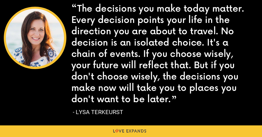 The decisions you make today matter. Every decision points your life in the direction you are about to travel. No decision is an isolated choice. It's a chain of events. If you choose wisely, your future will reflect that. But if you don't choose wisely, the decisions you make now will take you to places you don't want to be later. - Lysa TerKeurst