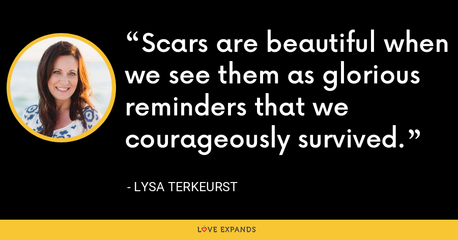 Scars are beautiful when we see them as glorious reminders that we courageously survived. - Lysa TerKeurst