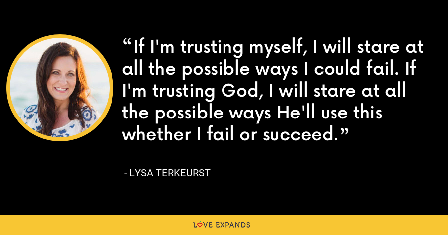 If I'm trusting myself, I will stare at all the possible ways I could fail. If I'm trusting God, I will stare at all the possible ways He'll use this whether I fail or succeed. - Lysa TerKeurst