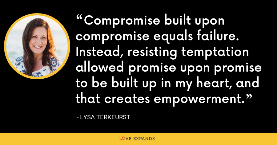 Compromise built upon compromise equals failure. Instead, resisting temptation allowed promise upon promise to be built up in my heart, and that creates empowerment. - Lysa TerKeurst