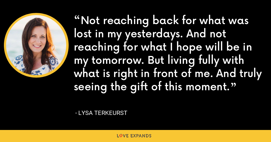 Not reaching back for what was lost in my yesterdays. And not reaching for what I hope will be in my tomorrow. But living fully with what is right in front of me. And truly seeing the gift of this moment. - Lysa TerKeurst