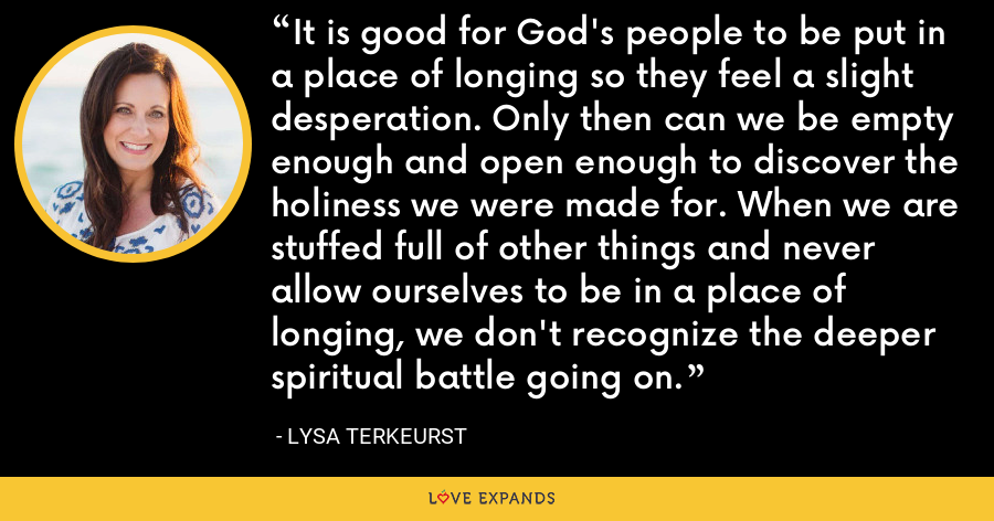 It is good for God's people to be put in a place of longing so they feel a slight desperation. Only then can we be empty enough and open enough to discover the holiness we were made for. When we are stuffed full of other things and never allow ourselves to be in a place of longing, we don't recognize the deeper spiritual battle going on. - Lysa TerKeurst