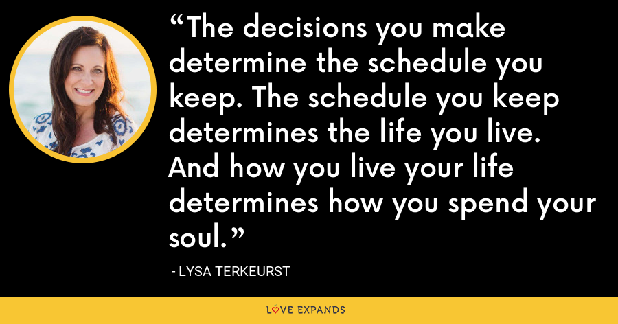 The decisions you make determine the schedule you keep. The schedule you keep determines the life you live. And how you live your life determines how you spend your soul. - Lysa TerKeurst