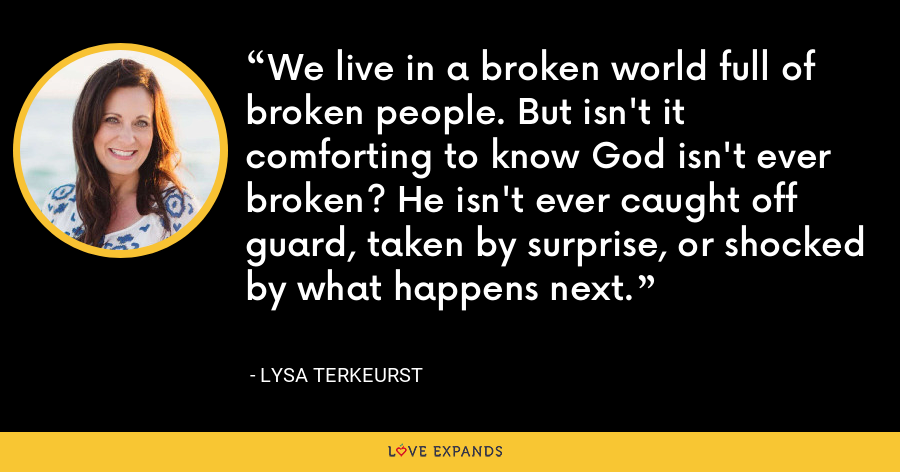 We live in a broken world full of broken people. But isn't it comforting to know God isn't ever broken? He isn't ever caught off guard, taken by surprise, or shocked by what happens next. - Lysa TerKeurst