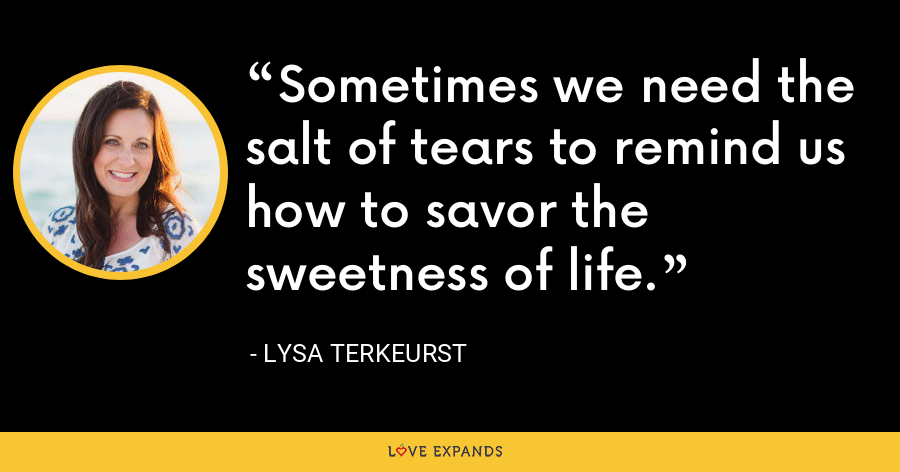 Sometimes we need the salt of tears to remind us how to savor the sweetness of life. - Lysa TerKeurst