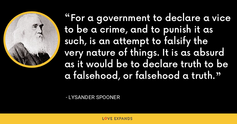 For a government to declare a vice to be a crime, and to punish it as such, is an attempt to falsify the very nature of things. It is as absurd as it would be to declare truth to be a falsehood, or falsehood a truth. - Lysander Spooner