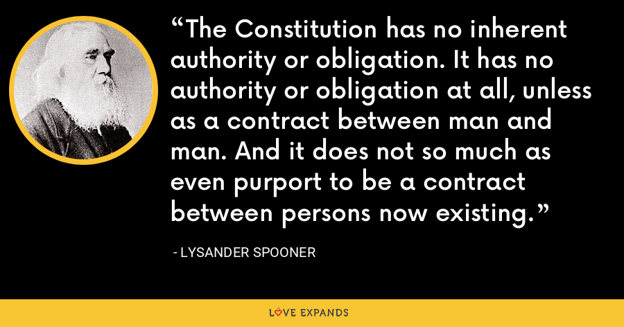 The Constitution has no inherent authority or obligation. It has no authority or obligation at all, unless as a contract between man and man. And it does not so much as even purport to be a contract between persons now existing. - Lysander Spooner