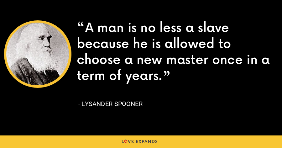 A man is no less a slave because he is allowed to choose a new master once in a term of years. - Lysander Spooner