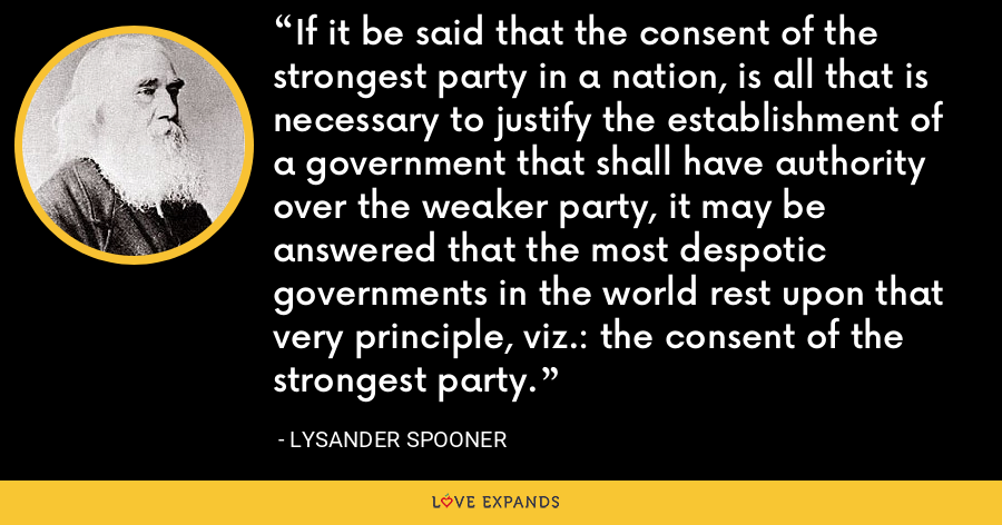 If it be said that the consent of the strongest party in a nation, is all that is necessary to justify the establishment of a government that shall have authority over the weaker party, it may be answered that the most despotic governments in the world rest upon that very principle, viz.: the consent of the strongest party. - Lysander Spooner