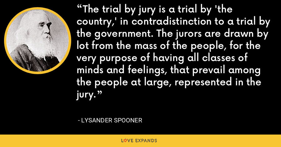 The trial by jury is a trial by 'the country,' in contradistinction to a trial by the government. The jurors are drawn by lot from the mass of the people, for the very purpose of having all classes of minds and feelings, that prevail among the people at large, represented in the jury. - Lysander Spooner