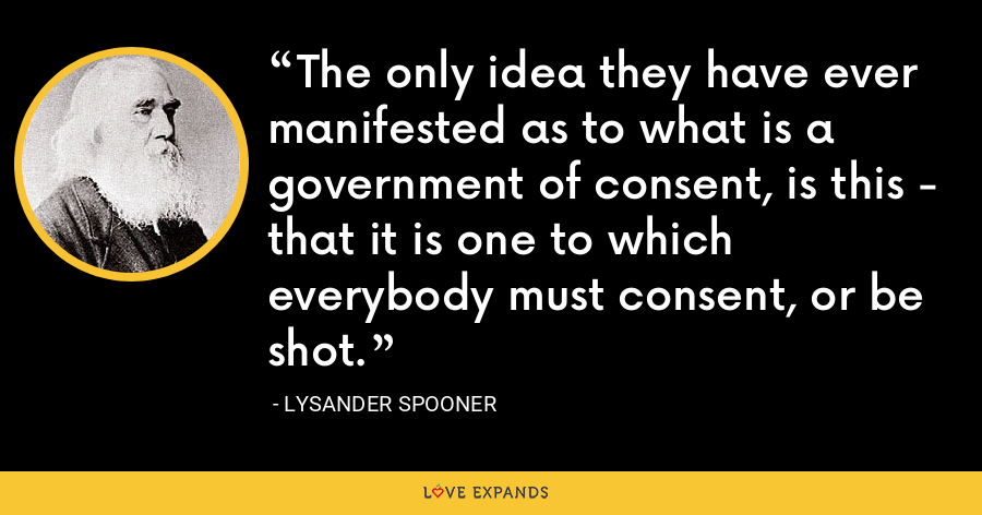 The only idea they have ever manifested as to what is a government of consent, is this - that it is one to which everybody must consent, or be shot. - Lysander Spooner