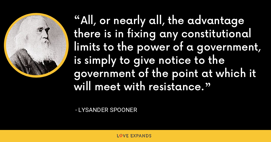 All, or nearly all, the advantage there is in fixing any constitutional limits to the power of a government, is simply to give notice to the government of the point at which it will meet with resistance. - Lysander Spooner
