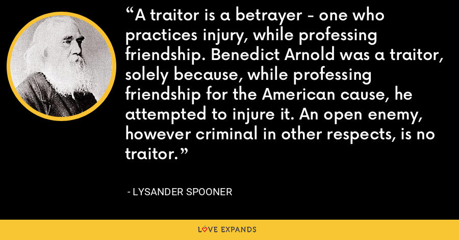 A traitor is a betrayer - one who practices injury, while professing friendship. Benedict Arnold was a traitor, solely because, while professing friendship for the American cause, he attempted to injure it. An open enemy, however criminal in other respects, is no traitor. - Lysander Spooner