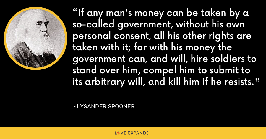 If any man's money can be taken by a so-called government, without his own personal consent, all his other rights are taken with it; for with his money the government can, and will, hire soldiers to stand over him, compel him to submit to its arbitrary will, and kill him if he resists. - Lysander Spooner