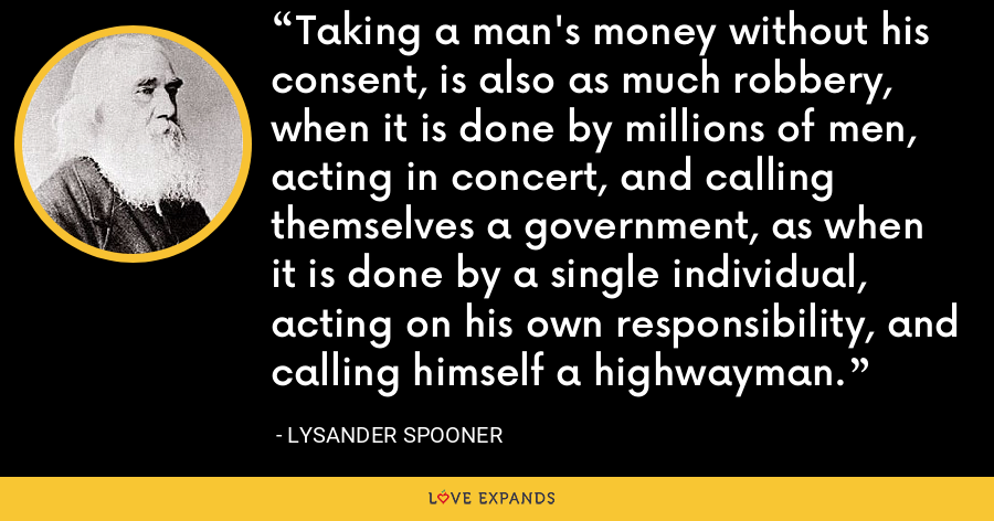 Taking a man's money without his consent, is also as much robbery, when it is done by millions of men, acting in concert, and calling themselves a government, as when it is done by a single individual, acting on his own responsibility, and calling himself a highwayman. - Lysander Spooner