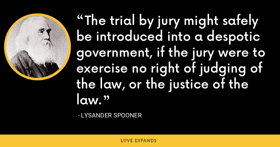 The trial by jury might safely be introduced into a despotic government, if the jury were to exercise no right of judging of the law, or the justice of the law. - Lysander Spooner