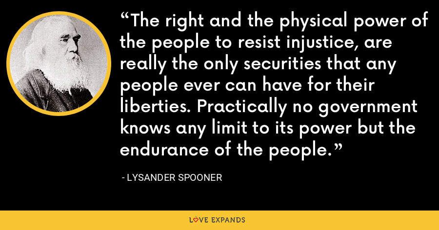The right and the physical power of the people to resist injustice, are really the only securities that any people ever can have for their liberties. Practically no government knows any limit to its power but the endurance of the people. - Lysander Spooner