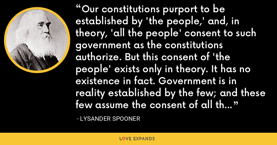 Our constitutions purport to be established by 'the people,' and, in theory, 'all the people' consent to such government as the constitutions authorize. But this consent of 'the people' exists only in theory. It has no existence in fact. Government is in reality established by the few; and these few assume the consent of all the rest, without any such consent being actually given. - Lysander Spooner