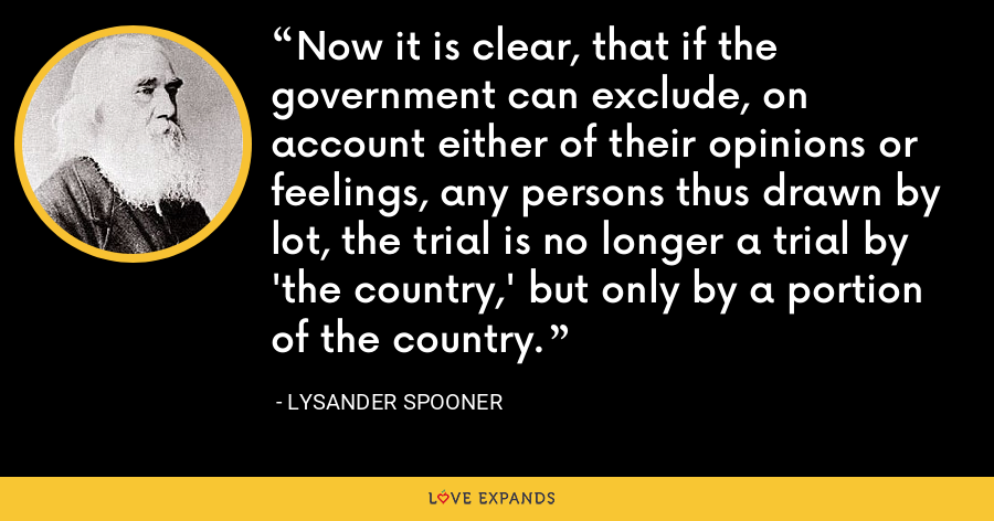 Now it is clear, that if the government can exclude, on account either of their opinions or feelings, any persons thus drawn by lot, the trial is no longer a trial by 'the country,' but only by a portion of the country. - Lysander Spooner