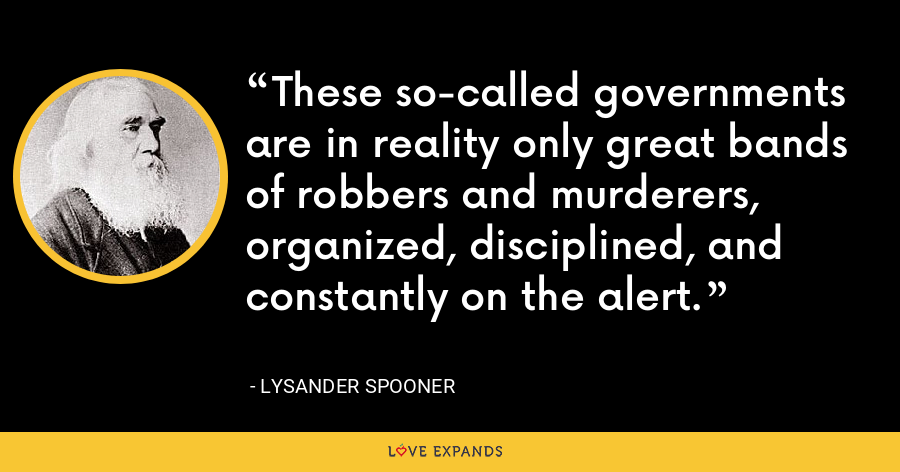 These so-called governments are in reality only great bands of robbers and murderers, organized, disciplined, and constantly on the alert. - Lysander Spooner