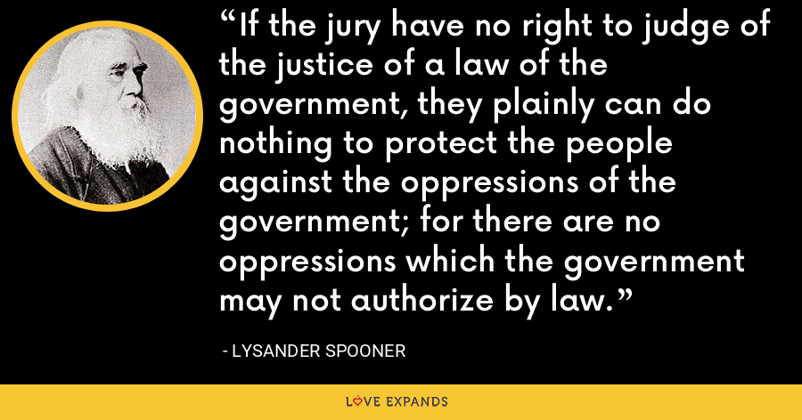 If the jury have no right to judge of the justice of a law of the government, they plainly can do nothing to protect the people against the oppressions of the government; for there are no oppressions which the government may not authorize by law. - Lysander Spooner