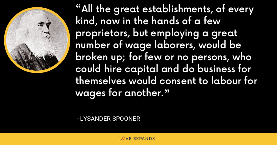 All the great establishments, of every kind, now in the hands of a few proprietors, but employing a great number of wage laborers, would be broken up; for few or no persons, who could hire capital and do business for themselves would consent to labour for wages for another. - Lysander Spooner