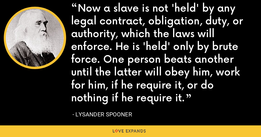Now a slave is not 'held' by any legal contract, obligation, duty, or authority, which the laws will enforce. He is 'held' only by brute force. One person beats another until the latter will obey him, work for him, if he require it, or do nothing if he require it. - Lysander Spooner