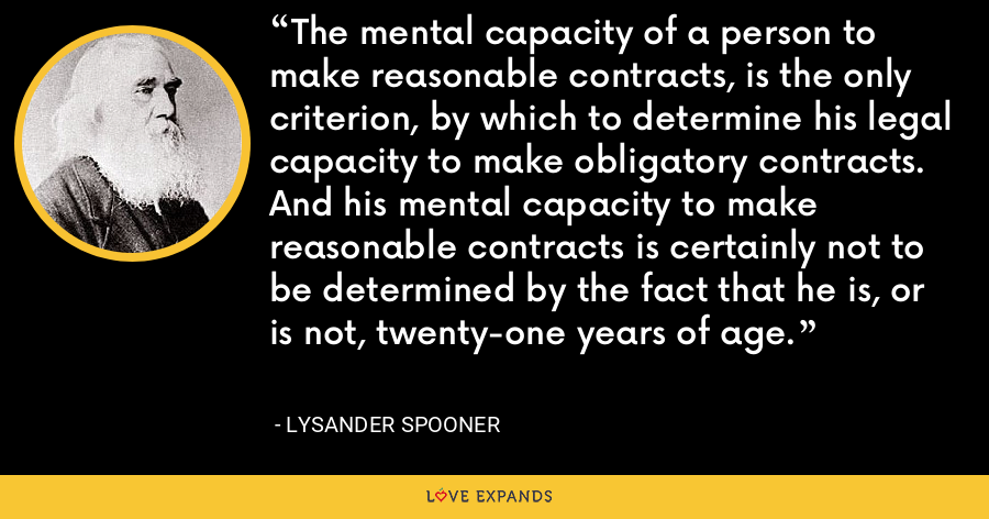 The mental capacity of a person to make reasonable contracts, is the only criterion, by which to determine his legal capacity to make obligatory contracts. And his mental capacity to make reasonable contracts is certainly not to be determined by the fact that he is, or is not, twenty-one years of age. - Lysander Spooner