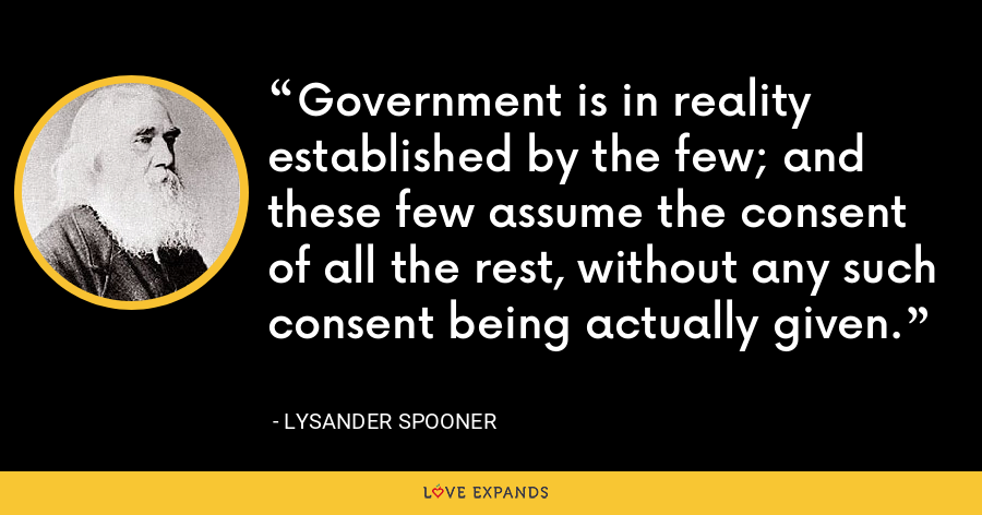 Government is in reality established by the few; and these few assume the consent of all the rest, without any such consent being actually given. - Lysander Spooner