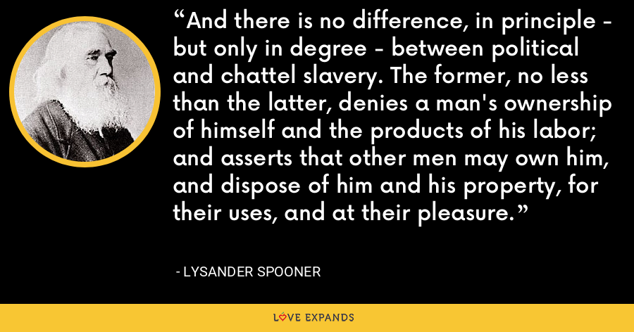 And there is no difference, in principle - but only in degree - between political and chattel slavery. The former, no less than the latter, denies a man's ownership of himself and the products of his labor; and asserts that other men may own him, and dispose of him and his property, for their uses, and at their pleasure. - Lysander Spooner