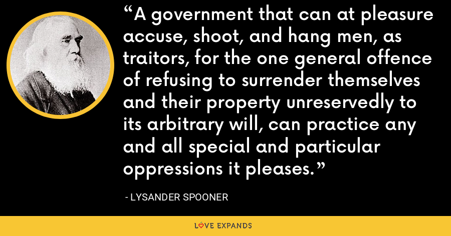 A government that can at pleasure accuse, shoot, and hang men, as traitors, for the one general offence of refusing to surrender themselves and their property unreservedly to its arbitrary will, can practice any and all special and particular oppressions it pleases. - Lysander Spooner